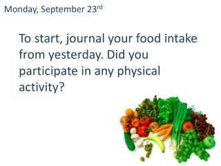 T o start, journal your food intake from yesterday. Did you participate in any physical activity?