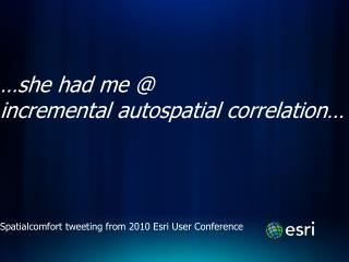 …she had me @  incremental  autospatial  correlation…
