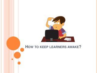 How Do You Keep Learners Awake?