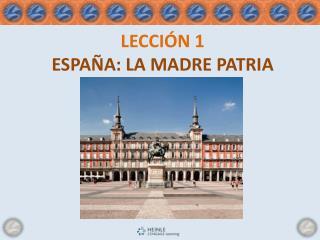LECCIÓN 1 ESPAÑA :  LA MADRE  PATRIA