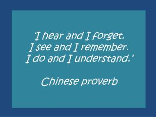 'I hear and I forget. I see and I remember. I do and I understand.' Chinese proverb