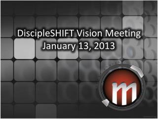 DiscipleSHIFT  Vision Meeting January  13, 2013
