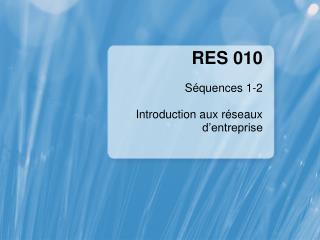 RES  010 Séquences 1-2  Introduction aux réseaux d'entreprise