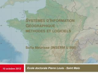 Systèmes d'Information Géographique :  méthodes  et logiciels Sofia Meurisse  (INSERM U 986)