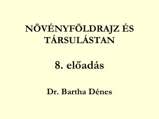 NÖVÉNYFÖLDRAJZ ÉS TÁRSULÁSTAN 8. előadás Dr. Bartha Dénes