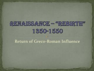 "Renaissance – ""Rebirth"" 1350-1550"