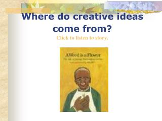 Where do creative ideas come from  Click to listen to story.