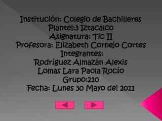 Institución: Colegio de Bachilleres   Plantel:3 Iztacalco  Asignatura: Tic II