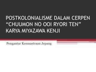 "POSTKOLONIALISME DALAM  CERPEN ""CHUUMON  NO OOI RYORI  TEN""  KARYA MIYAZAWA KENJI"