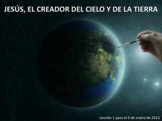 JESÚS, EL CREADOR DEL CIELO Y DE LA TIERRA