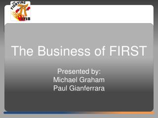 The Business of FIRST Presented by:  Michael Graham Paul Gianferrara