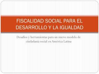 FISCALIDAD SOCIAL PARA EL DESARROLLO Y LA IGUALDAD