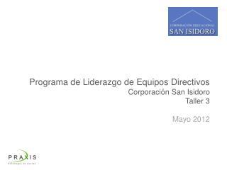 Programa de Liderazgo d e Equipos Directivos Corporación San Isidoro Taller 3 Mayo 2012