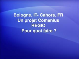 Bologne, IT- Cahors, FR  Un projet Comenius REGIO  Pour quoi faire ?