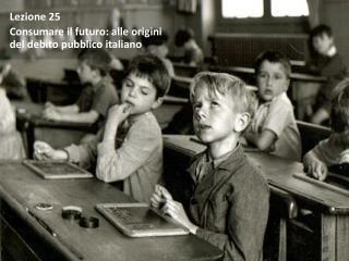 Lezione  25 Consumare il futuro: alle origini    del debito pubblico italiano
