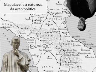 Maquiavel e a natureza da ação política.