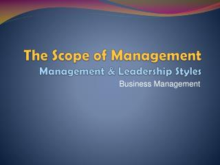 The Scope of Management Management & Leadership Styles
