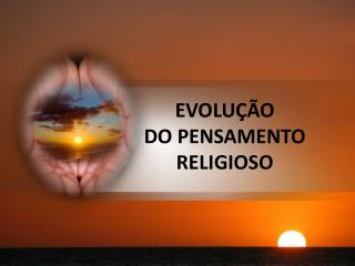 EVOLU ÇÃO DO PENSAMENTO  RELIGIOSO