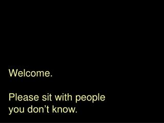 Welcome. Please sit with people you don't know.