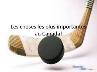 Les choses les plus importantes au Canada!