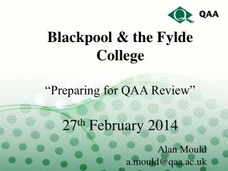 "Blackpool & the Fylde College ""Preparing for QAA Review"" 27 th  February 2014 Alan Mould"
