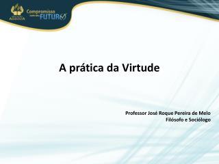 A prática da Virtude Professor José Roque Pereira de Melo Filósofo e Sociólogo