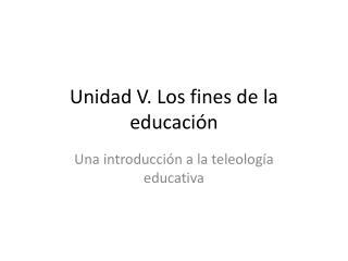 Unidad V. Los fines de la educación