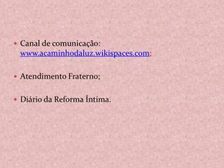 Canal de comunicação:  www.acaminhodaluz.wikispaces.com ; Atendimento Fraterno;