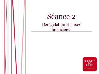 Séance 2  Dérégulation et crises financières