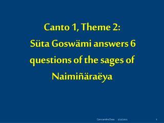 Canto 1, Theme 2: Süta Gosw ä mi  answers 6 questions of the sages of  Naimi ñ ä ra ë ya