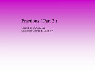 Fractions ( Part 2 ) Created  By Dr. Cary Lee Grossmont College, El Cajon CA