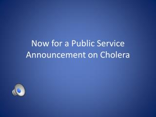Now for a Public Service Announcement on Cholera