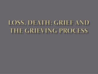 LOSS,  DEATH:  GRIEF AND THE  GRIEVING  PROCESS