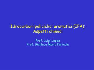 Idrocarburi policiclici aromatici IPA: Aspetti chimici  Prof. Luigi Lopez Prof. Gianluca Maria Farinola