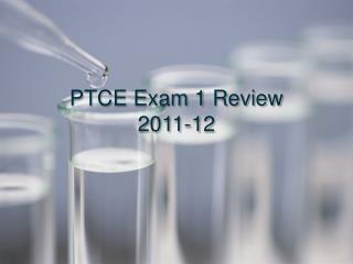 PTCE Exam 1 Review  2011-12
