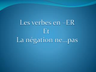 Les  verbes  en –ER Et  La  négation  ne…pas