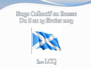 Stage Collectif en Ecosse Du 8 au 15 février 2013 1 ere  LCQ