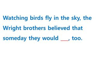 Watching birds fly in the sky, the Wright brothers believed that someday they would  ,  too.
