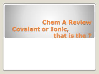 Chem  A Review Covalent or Ionic,			 that is the ?