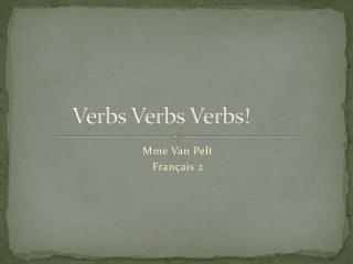 Verbs Verbs Verbs!