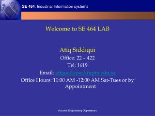 Welcome to SE 464 LAB   Atiq Siddiqui Office: 22   422 Tel: 1619 Email: atiqueccse.kfupm.sa Office Hours: 11:00 AM -12:0