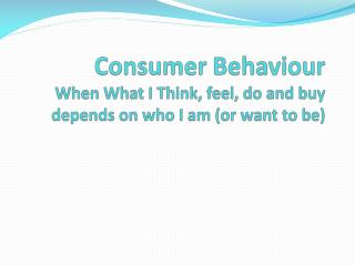 Consumer Behaviour When What I Think, feel, do and buy depends on who I am (or want to be)