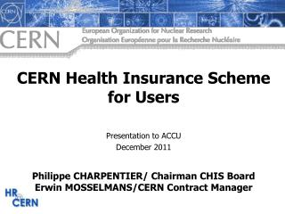 CERN  Health Insurance Scheme  for Users Presentation  to ACCU  December  2011