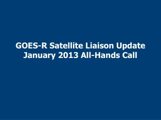 GOES-R Satellite Liaison Update January 2013 All-Hands Call
