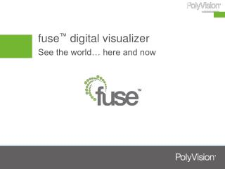 fuse ™  digital visualizer See the world… here and now