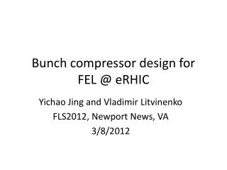 B unch compressor design for  FEL @  eRHIC