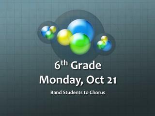 6 th  Grade  Monday, Oct 21