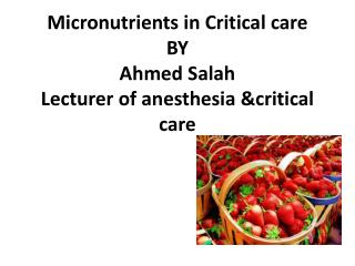 Micronutrients in Critical care BY  Ahmed  Salah Lecturer of  anesthesia  &critical care