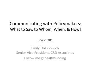 Communicating with Policymakers:  What to Say, to Whom, When, & How! June 2, 2013