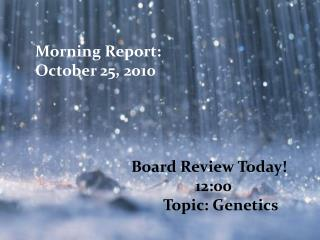 Morning Report:  October 25, 2010 Board Review Today ! 					12:00 				Topic: Genetics